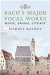Bach\'s Major Vocal Works: Music, Drama, Liturgy