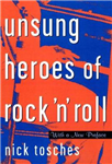Unsung Heroes Of Rock \'n\' Roll: The Birth Of Rock In The Wild Years Before Elvis