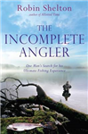 The Incomplete Angler: One Man\'s Search for His Ultimate Fishing Experience
