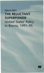 The Reluctant Superpower: United States\' Policy in Bosnia, 1991-95