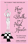 How to Walk in High Heels: The Girl\'s Guide to Everything