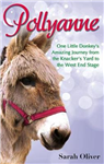 Pollyanne: One Little Donkey\'s Amazing Journey from the Knacker\'s Yard to the West End Stage