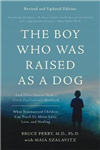 The Boy Who Was Raised as a Dog, 3rd Edition: And Other Stories from a Child Psychiatrist\'s Notebook--What Traumatized Children Can Teach Us About Loss, Love, and Healing