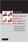 International Justice in Rwanda and the Balkans: Virtual Trials and the Struggle for State Cooperation