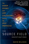 Source Field Investigations: The Hidden Science and Lost Civilizations Behind the 2012 Prophecies