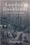 London\'s Docklands: A History of the Lost Quarter