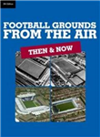 Football Grounds from the Air: Then and Now