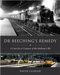 Dr Beeching\'s Remedy: A Cure for a Century of the Railway\'s Ills