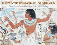 The Painted Tomb-Chapel of Nebamun: Masterpieces of Ancient Egyptian Art in the British Museum