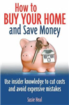 How to Buy Your Home - and Save Money: Use Insider Knowledge to Cut Costs and Avoid Expensive Mistakes