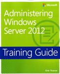 Administering Windows Server (R) 2012: Training Guide