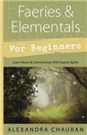 Faeries and Elementals for Beginners: Learn About and Communicate with Nature Spirits