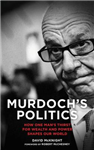 Murdoch\'s Politics: How One Man\'s Thirst For Wealth and Power Shapes our World