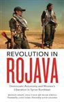Revolution in Rojava: Democratic Autonomy and Women\'s Liberation in Syrian Kurdistan