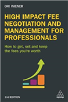 High Impact Fee Negotiation and Management for Professionals: How to Get, Set, and Keep the Fees You\'re Worth