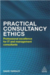 Practical Consultancy Ethics: Professional  Excellence for IT and Management Consultants