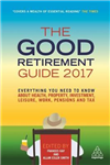 The Good Retirement Guide 2017: Everything You Need to Know About Health, Property, Investment, Leisure, Work, Pensions and Tax