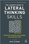 The Leader\'s Guide to Lateral Thinking Skills: Unlock the Creativity and Innovation in You and Your Team