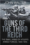 Guns of The Third Reich: The Small Arms of Hitler\'s Armed Forces, 1933-1945