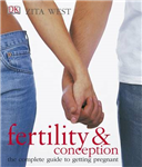 Fertility and Conception: The Complete Guide to Getting Pregnant