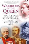 Warriors of the Queen: Fighting Generals of the Victorian Age