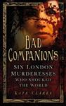 Bad Companions: Six London Murderesses Who Shocked the World