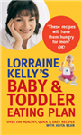 Lorraine Kelly\'s Baby and Toddler Eating Plan: Over 100 Healthy, Quick and Easy Recipes