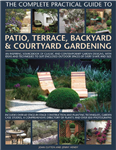 The Complete Practical Guide to Patio, Terrace, Backyard and Courtyard Gardening: An Inspiring Sourcebook of Classic and Modern Garden Designs, with Ideas and Practical Techniques to Suit Enclosed Outdoor Spaces of Every Shape and Size