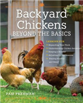 Backyard Chickens Beyond the Basics: Lessons for Expanding Your Flock, Understanding Chicken Behavior, Keeping a Rooster, Adjusting for the Seasons, Staying Healthy, and More!