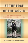 At the Edge of the World: The Heroic Century of the French Foreign Legion