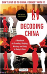 Decoding China: A Handbook for Traveling, Studying, and Working in Today\'s China