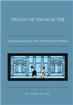 Trials of Character: The Eloquence of Ciceronian Ethos