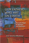 Our Father, Who Art on Earth: The Lord\'s Prayers for Believers and Unbelievers