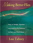 Making Better Flies: How to Design, Develop, and Improve Fly Patterns for Salt and Fresh Water