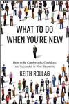 What to Do When You\'re New: How to Be Comfortable, Confident, and Successful in New Situations