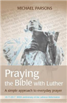 Praying the Bible with Luther: A simple approach to everyday prayer