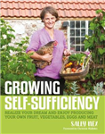 Growing Self-Sufficiency: How to enjoy the satisfaction and fulfilment of producing your own fruit, vegetables, eggs and meat