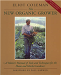 The New Organic Grower: Master\'s Manual of Tools and Techniques for the Home and Market Gardener