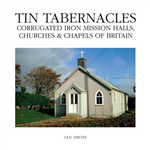 Tin Tabernacles: Corrugated Iron Mission Halls, Churches & Chapels of Britain