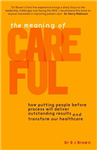 The Meaning of Careful: How Putting People Before Process Will Deliver Outstanding Results and Transform Our Healthcare