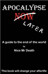 Apocalypse Later: A Guide to the End of the World by Nice Mr. Death