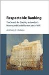 Respectable Banking: The Search for Stability in London\'s Money and Credit Markets since 1695