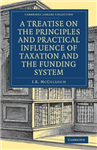 Treatise on the Principles and Practical Influence of Taxati