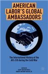 American Labor\'s Global Ambassadors: The International History of the AFL-CIO during the Cold War