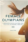 Female Olympians: A Mediated Socio-Cultural and Political-Economic Timeline