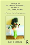 A Guide to Art Therapy Materials, Methods, and Applications: A Practical Step-by-Step Approach