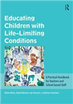 Educating Children with Life-Limiting Conditions: A Practical Handbook for Teachers and School-Based Staff