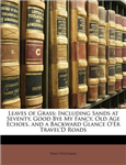 Leaves of Grass: Including Sands at Seventy, Good Bye My Fancy, Old Age Echoes, and a Backward Glance O\'Er Travel\'d Roads