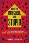 Worthless, Impossible and Stupid: How Contrarian Entrepreneurs Create and Capture Extraordinary Value