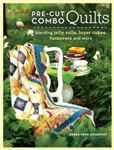Pre-Cut Combo Quilts: Blending Jelly Rolls, Layer Cakes, Turnovers and More
